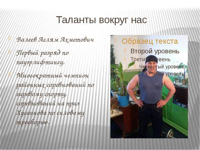 Таланты вокруг нас Валеев Аглям Ахметович Первый разряд по пауэрлифтингу. Мно...