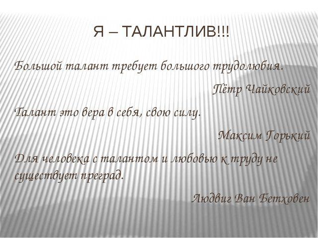 Я – ТАЛАНТЛИВ!!! Большой талант требует большого трудолюбия. Пётр Чайковский...