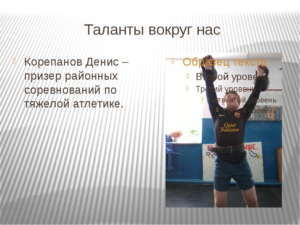 Таланты вокруг нас Корепанов Денис – призер районных соревнований по тяжелой...