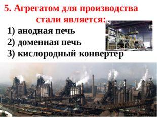 5. Агрегатом для производства стали является: 1) анодная печь 2) доменная печ