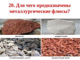 20. Для чего предназначены металлургические флюсы?