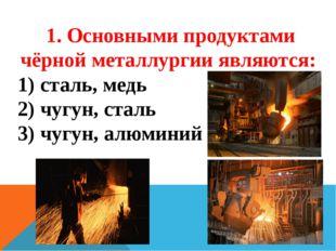 1. Основными продуктами чёрной металлургии являются: сталь, медь чугун, сталь