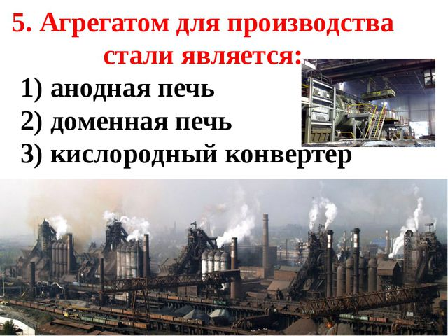5. Агрегатом для производства стали является: 1) анодная печь 2) доменная печ...