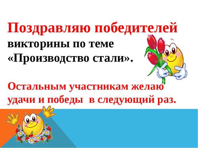 Поздравляю победителей викторины по теме «Производство стали». Остальным учас...