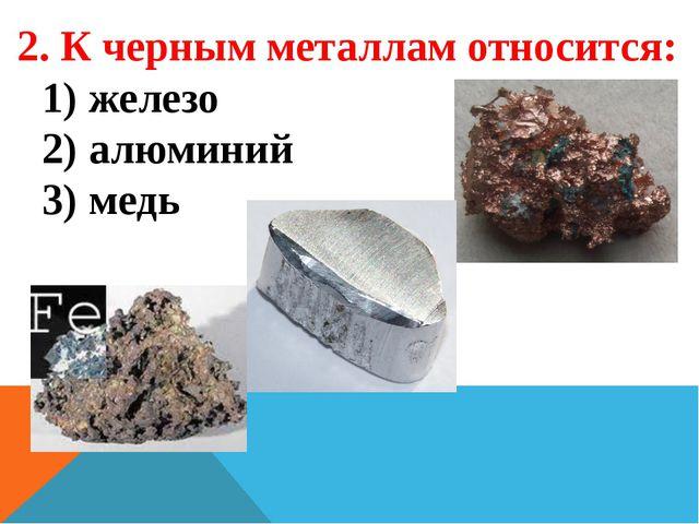 2. К черным металлам относится: 1) железо 2) алюминий 3) медь