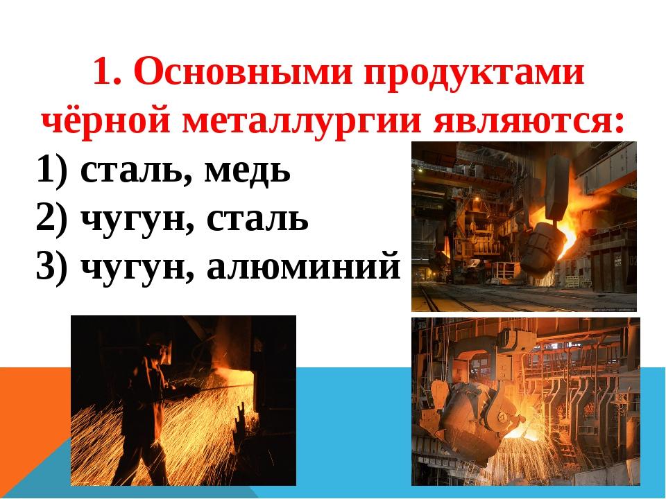 1. Основными продуктами чёрной металлургии являются: сталь, медь чугун, сталь...