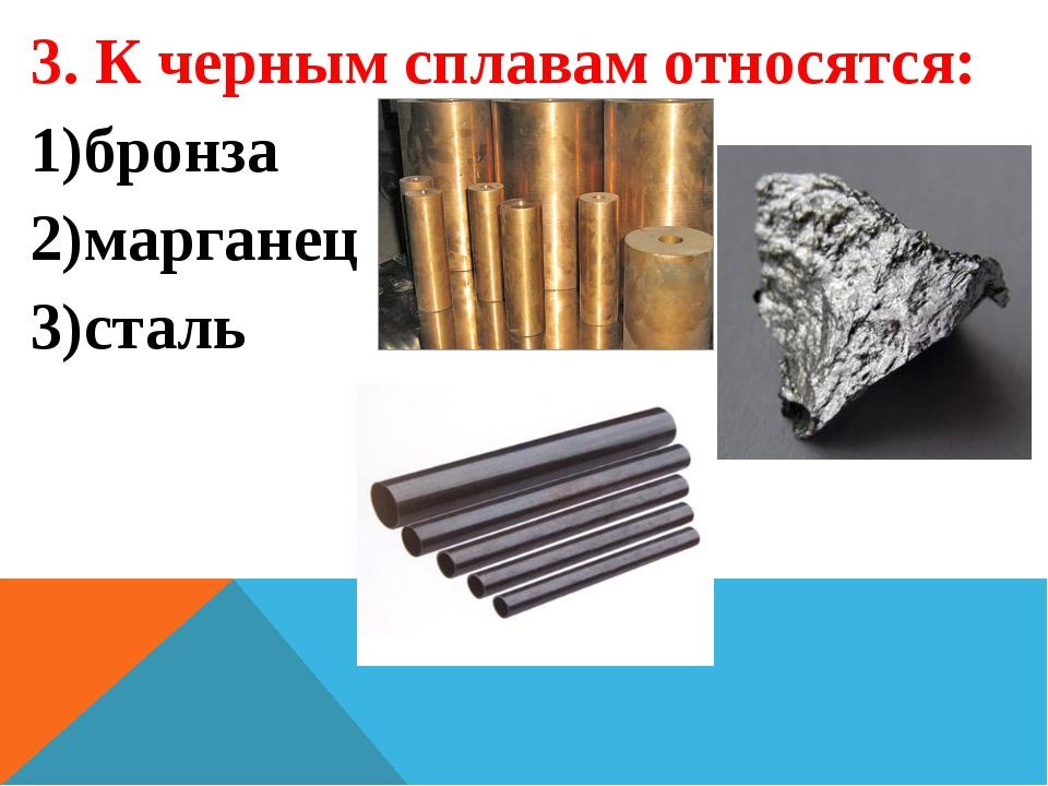 3. К черным сплавам относятся: бронза марганец сталь