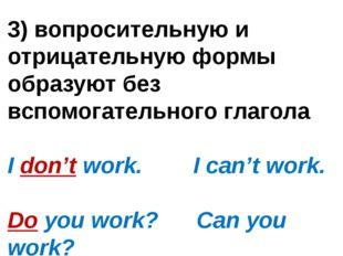 3) вопросительную и отрицательную формы образуют без вспомогательного глагола