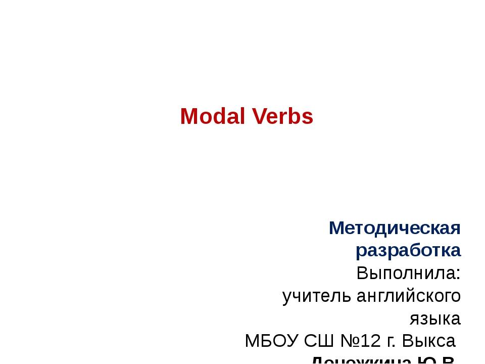 Modal Verbs Методическая разработка Выполнила: учитель английского языка МБОУ...