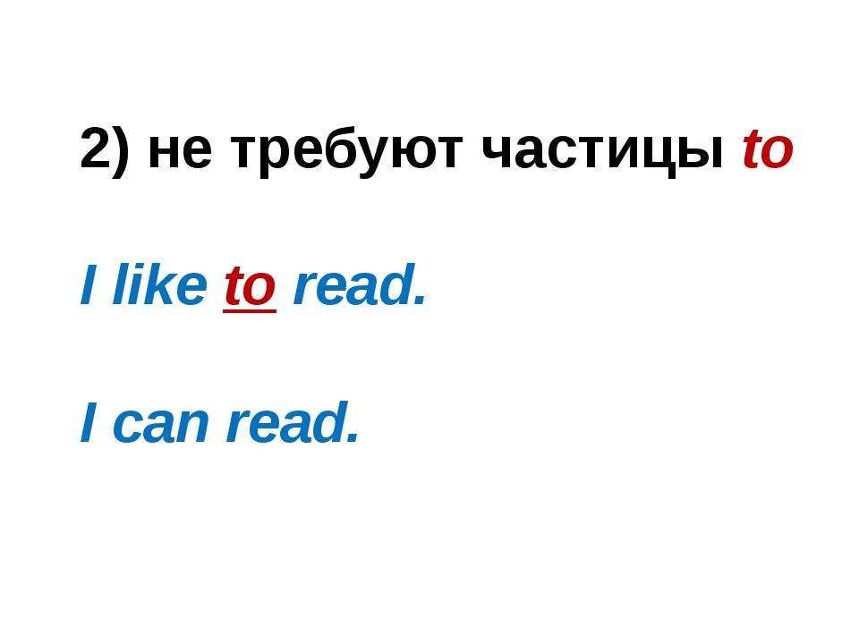 2) не требуют частицы to I like to read. I can read.