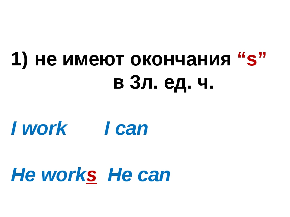 """не имеют окончания """"s"""" в 3л. ед. ч. I work I can He works He can"""