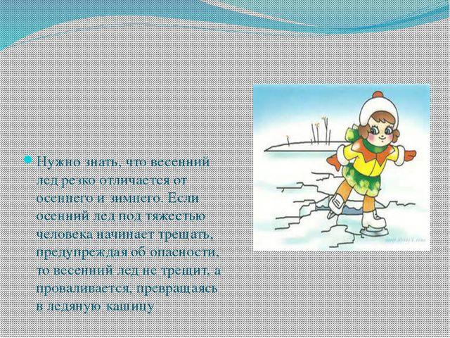 Нужно знать, что весенний лед резко отличается от осеннего и зимнего. Если о...