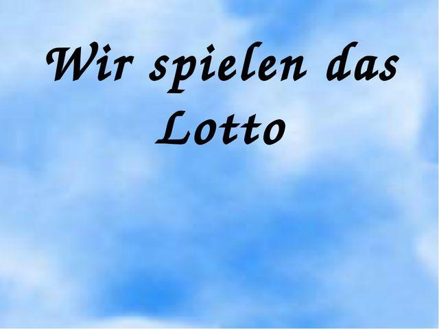 Wir spielen das Lotto