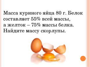 Масса куриного яйца 80 г. Белок составляет 55% всей массы, а желток – 75% мас