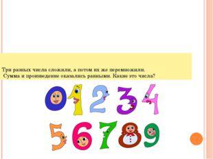 Три разных числа сложили, а потом их же перемножили. Сумма и произведение ока