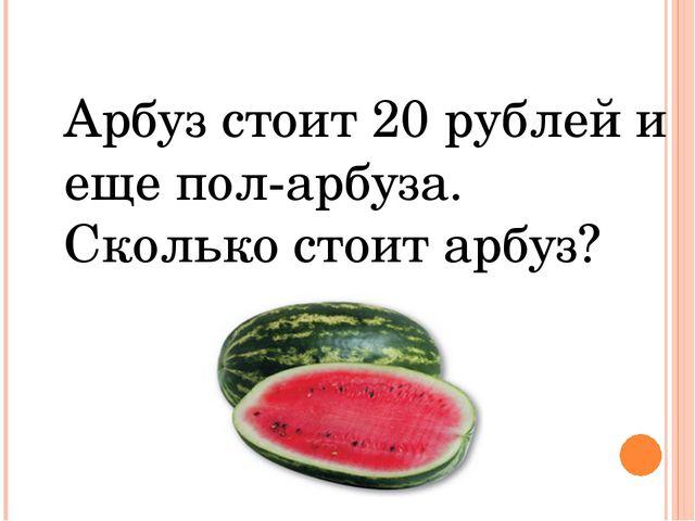 Арбуз стоит 20 рублей и еще пол-арбуза. Сколько стоит арбуз?
