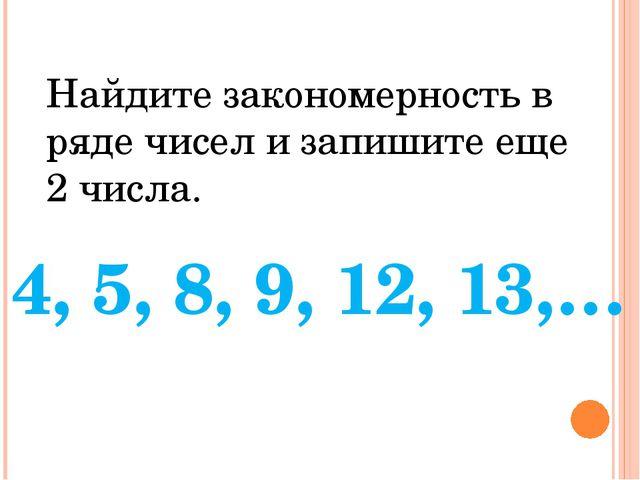 Найдите закономерность в ряде чисел и запишите еще 2 числа. 4, 5, 8, 9, 12, 1...