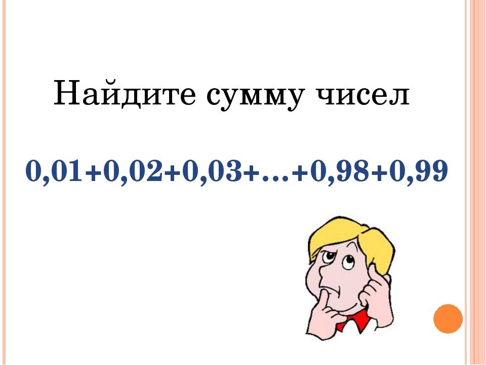 Найдите сумму чисел 0,01+0,02+0,03+…+0,98+0,99