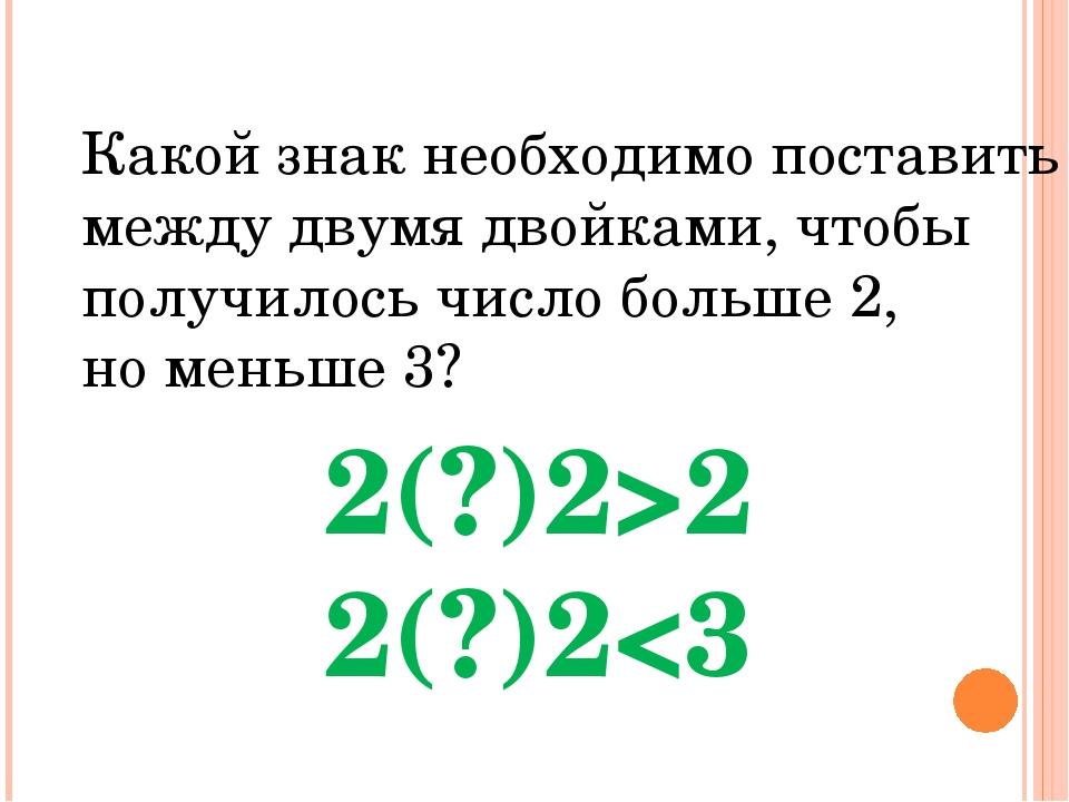 Какой знак необходимо поставить между двумя двойками, чтобы получилось число...