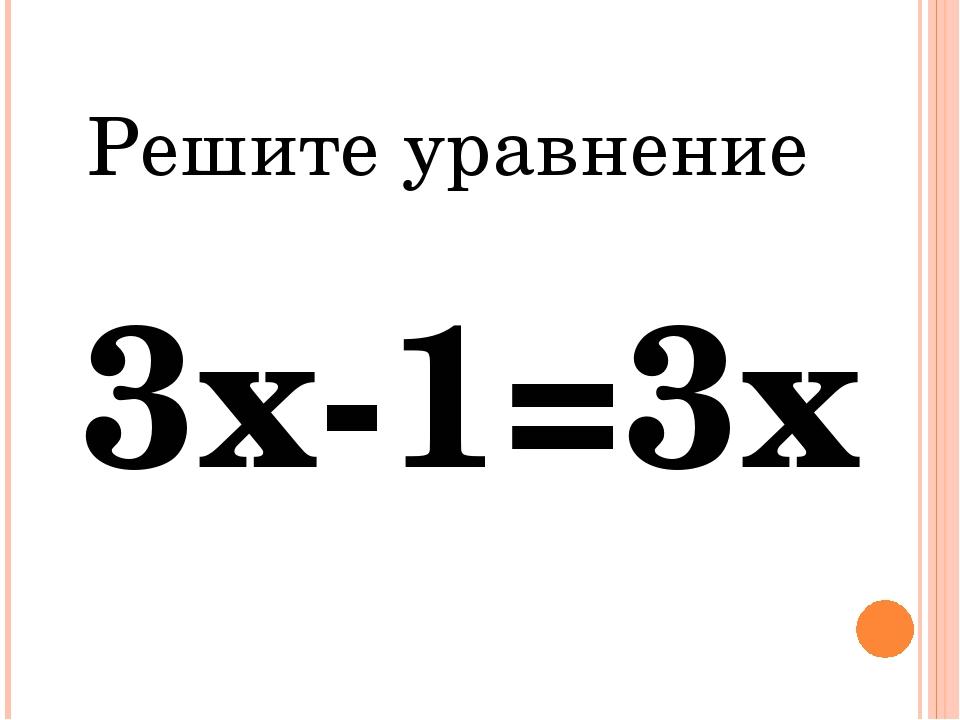 Решите уравнение 3х-1=3х