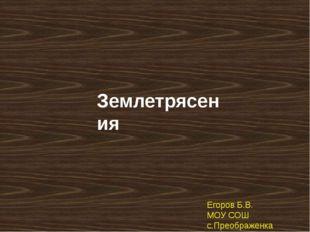 Землетрясения Егоров Б.В. МОУ СОШ с.Преображенка 2011