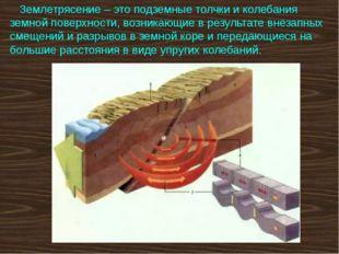 Землетрясение – это подземные толчки и колебания земной поверхности, возника