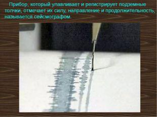 Прибор, который улавливает и регистрирует подземные толчки, отмечает их силу