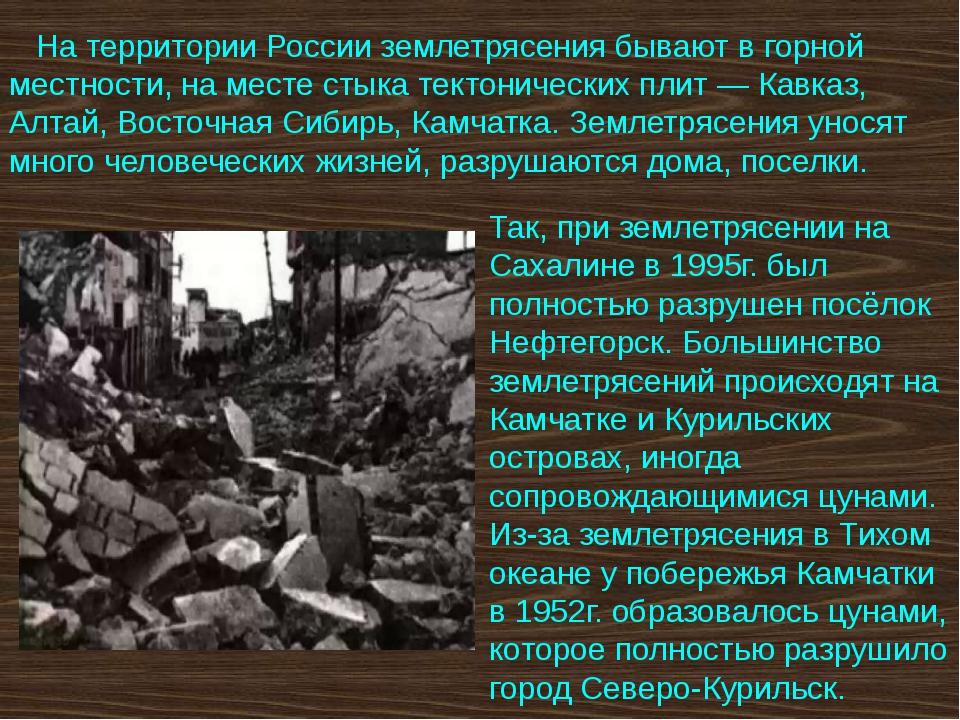 На территории России землетрясения бывают в горной местности, на месте стыка...