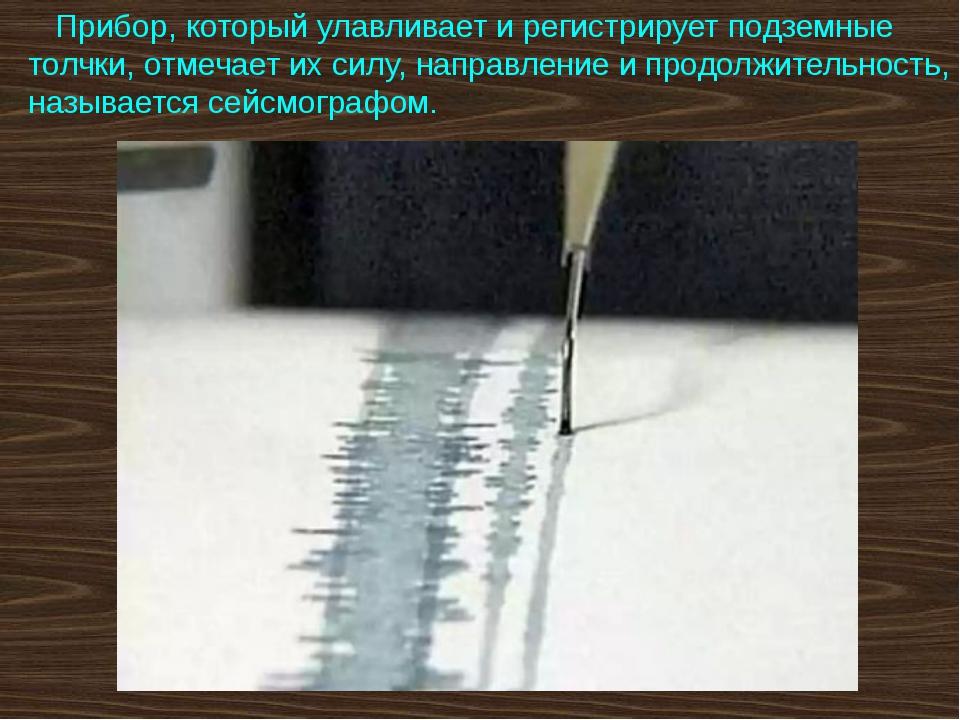Прибор, который улавливает и регистрирует подземные толчки, отмечает их силу...