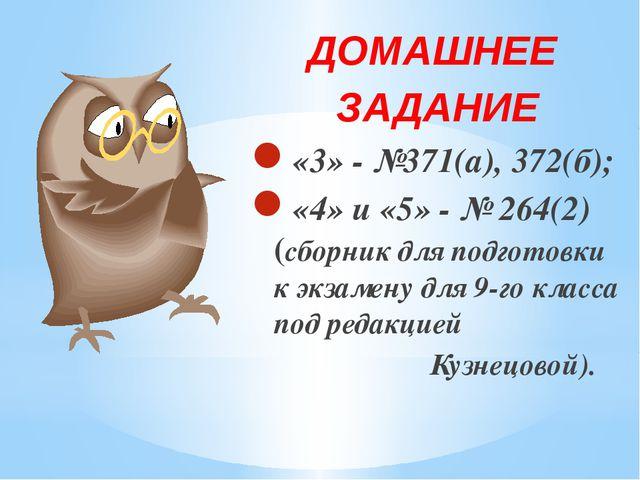 ДОМАШНЕЕ ЗАДАНИЕ «3» - №371(а), 372(б); «4» и «5» - № 264(2) (сборник для по...