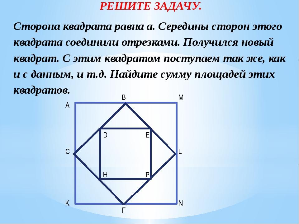 РЕШИТЕ ЗАДАЧУ. Сторона квадрата равна а. Середины сторон этого квадрата соеди...