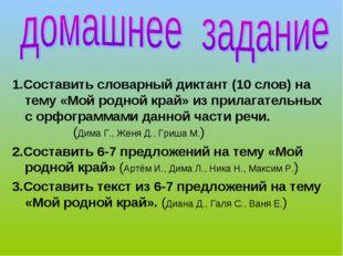 1.Составить словарный диктант (10 слов) на тему «Мой родной край» из прилагат