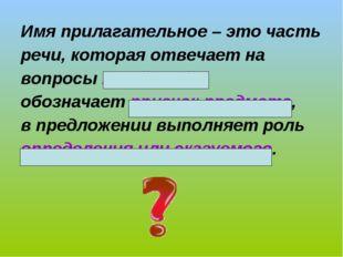 Имя прилагательное – это часть речи, которая отвечает на вопросы какой? чей?,