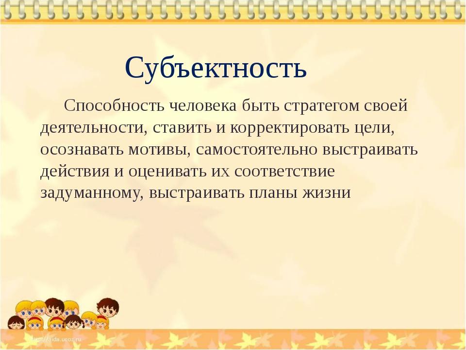 Субъектность Способность человека быть стратегом своей деятельности, ставить...