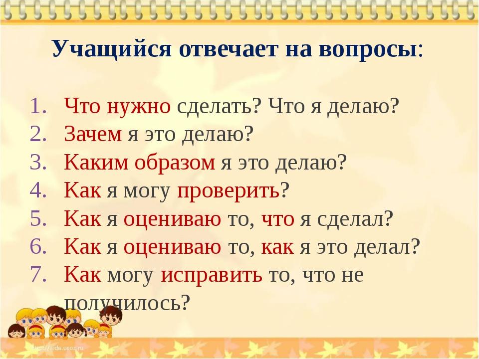 Учащийся отвечает на вопросы: Что нужно сделать? Что я делаю? Зачем я это дел...