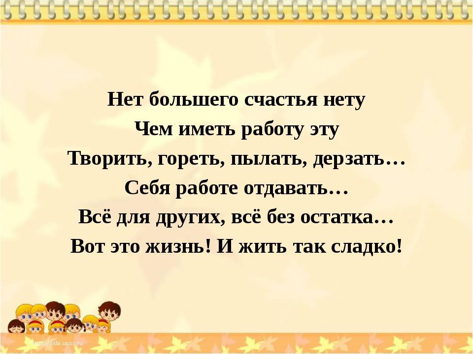 Нет большего счастья нету Чем иметь работу эту Творить, гореть, пылать, дерз...
