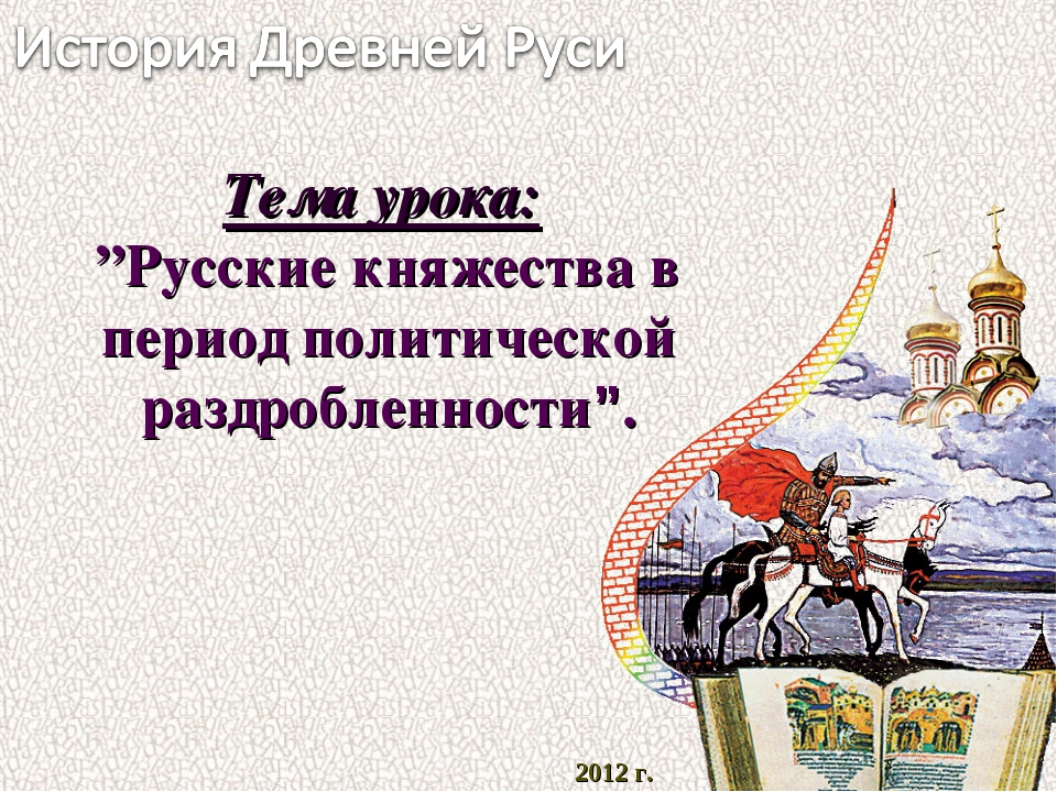 """2012 г. Тема урока: """"Русские княжества в период политической раздробленности""""."""