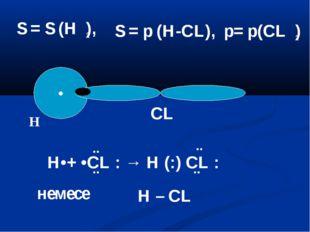 • H CL H•+ •CL : → H (:) CL : ¨ ¨ ¨ ¨ немесе H – CL S = S (H ), 2 S = p (H-CL