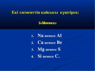 Екі элементтің қайсысы күштірек: Na немесе Al Ca немесе Be Mg немесе S Si нем