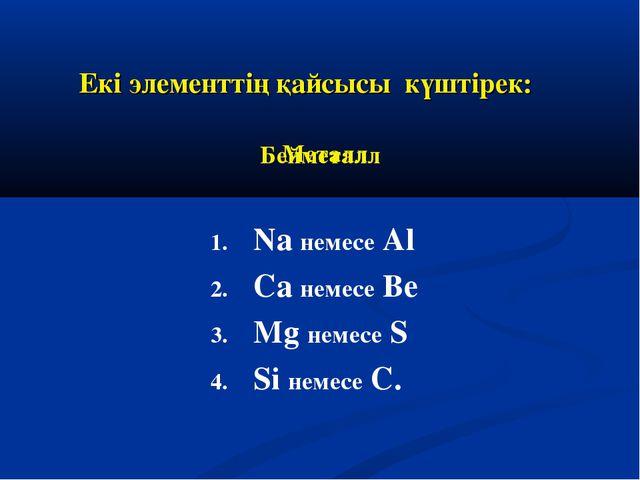 Екі элементтің қайсысы күштірек: Na немесе Al Ca немесе Be Mg немесе S Si нем...