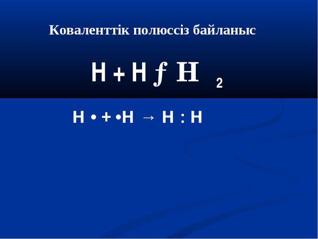 Коваленттік полюссіз байланыс Н + Н →Н 2 Н • + •Н → Н : Н
