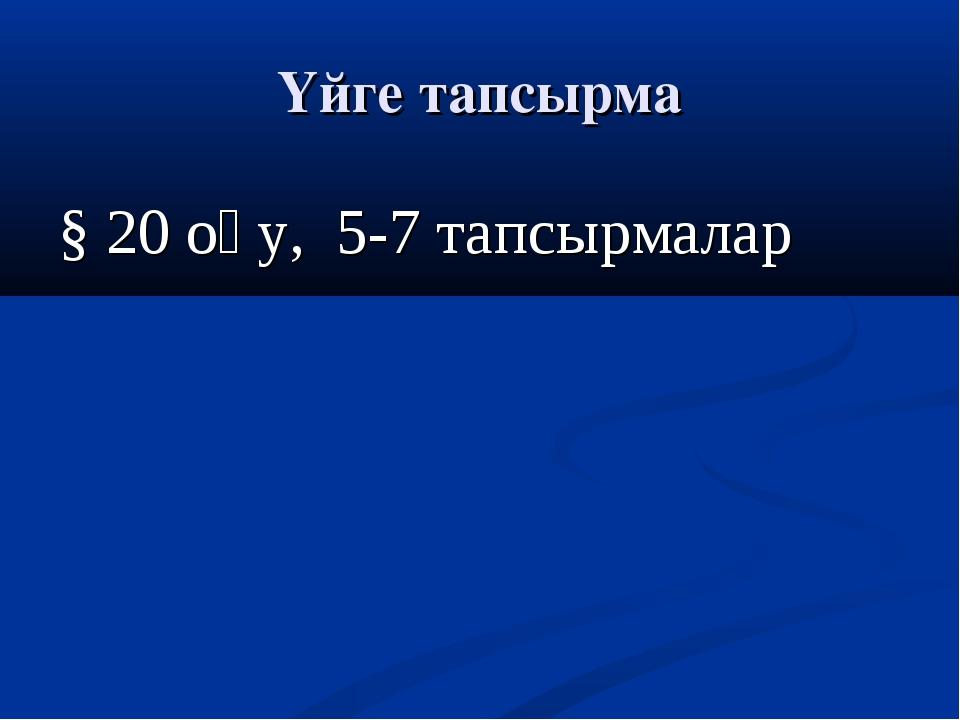 Үйге тапсырма § 20 оқу, 5-7 тапсырмалар