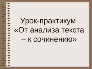 Урок-практикум «От анализа текста – к сочинению»