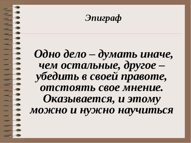 Эпиграф Одно дело – думать иначе, чем остальные, другое – убедить в своей пра...