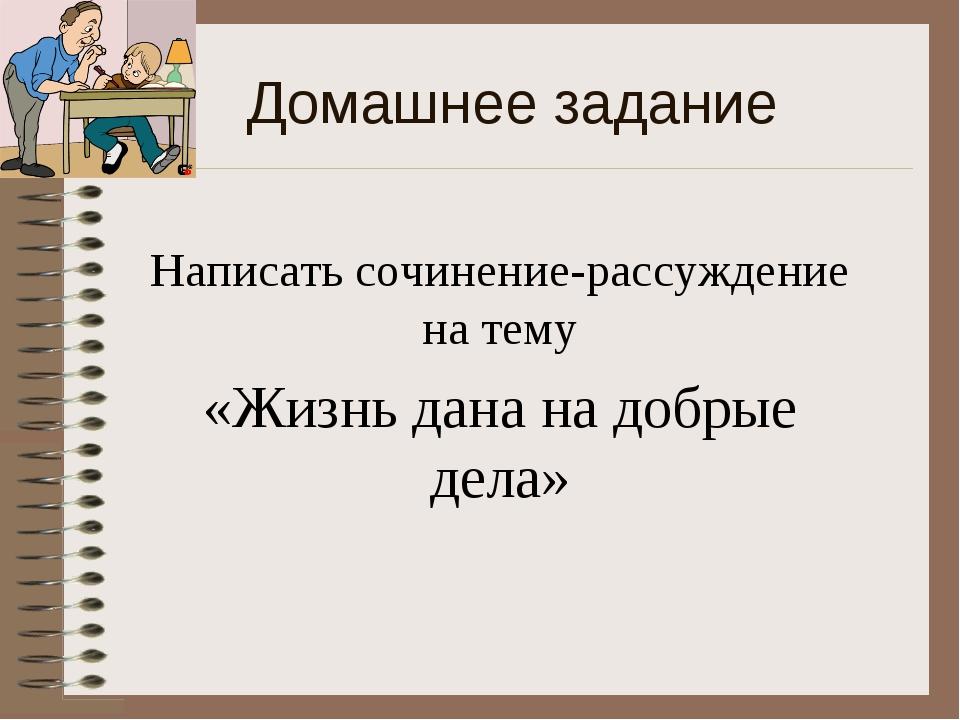 Домашнее задание Написать сочинение-рассуждение на тему «Жизнь дана на добрые...