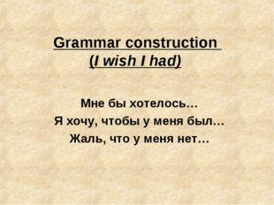 Grammar construction (I wish I had) Мне бы хотелось… Я хочу, чтобы у меня был