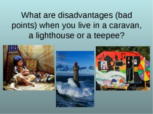 What are disadvantages (bad points) when you live in a caravan, a lighthouse