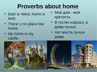 Proverbs about home East or West, home is best. There' s no place like home.