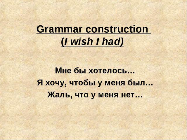 Grammar construction (I wish I had) Мне бы хотелось… Я хочу, чтобы у меня был...