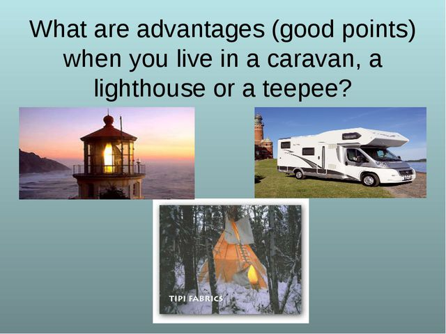 What are advantages (good points) when you live in a caravan, a lighthouse or...